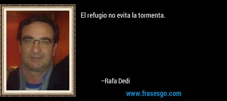 El refugio no evita la tormenta. – Rafa Dedi