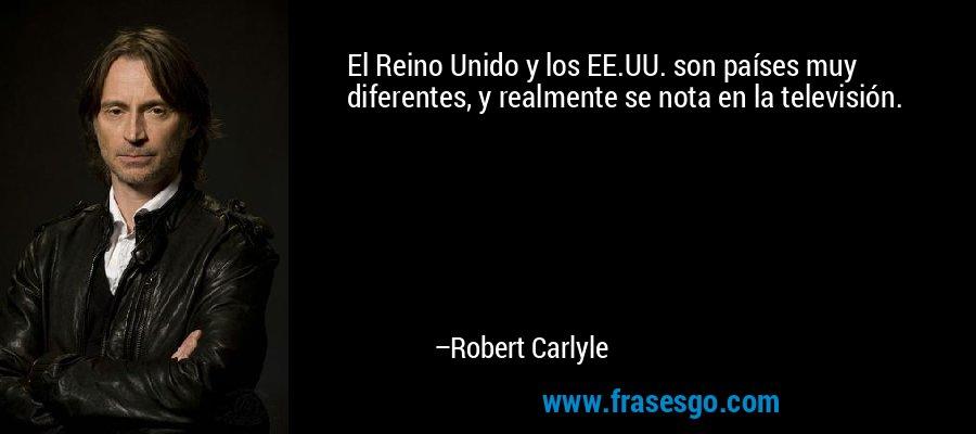 El Reino Unido y los EE.UU. son países muy diferentes, y realmente se nota en la televisión. – Robert Carlyle