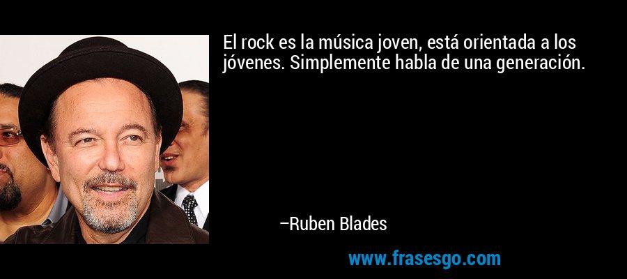 El rock es la música joven, está orientada a los jóvenes. Simplemente habla de una generación. – Ruben Blades