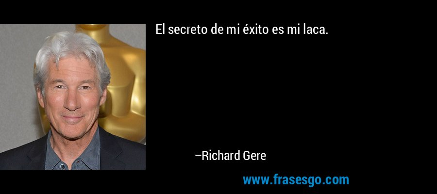 El secreto de mi éxito es mi laca. – Richard Gere