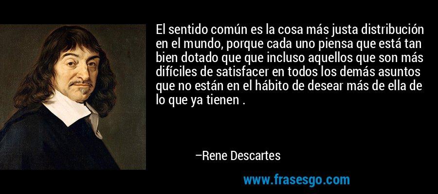 El sentido común es la cosa más justa distribución en el mundo, porque cada uno piensa que está tan bien dotado que que incluso aquellos que son más difíciles de satisfacer en todos los demás asuntos que no están en el hábito de desear más de ella de lo que ya tienen . – Rene Descartes