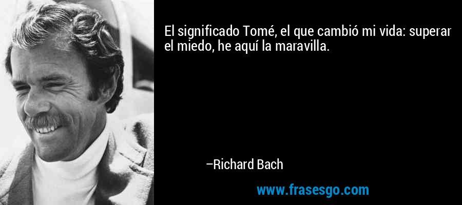 El significado Tomé, el que cambió mi vida: superar el miedo, he aquí la maravilla. – Richard Bach