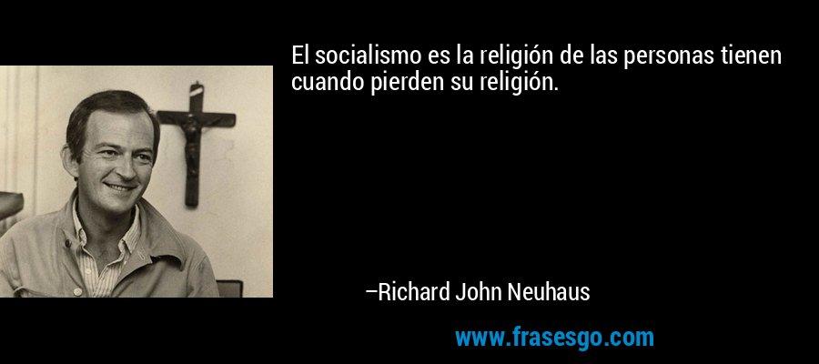 El socialismo es la religión de las personas tienen cuando pierden su religión. – Richard John Neuhaus