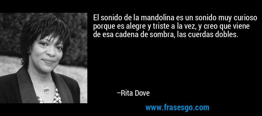 El sonido de la mandolina es un sonido muy curioso porque es alegre y triste a la vez, y creo que viene de esa cadena de sombra, las cuerdas dobles. – Rita Dove