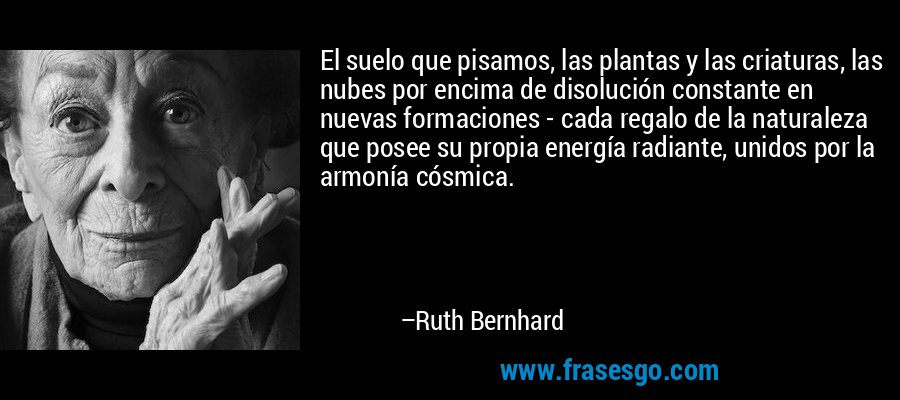 El suelo que pisamos, las plantas y las criaturas, las nubes por encima de disolución constante en nuevas formaciones - cada regalo de la naturaleza que posee su propia energía radiante, unidos por la armonía cósmica. – Ruth Bernhard