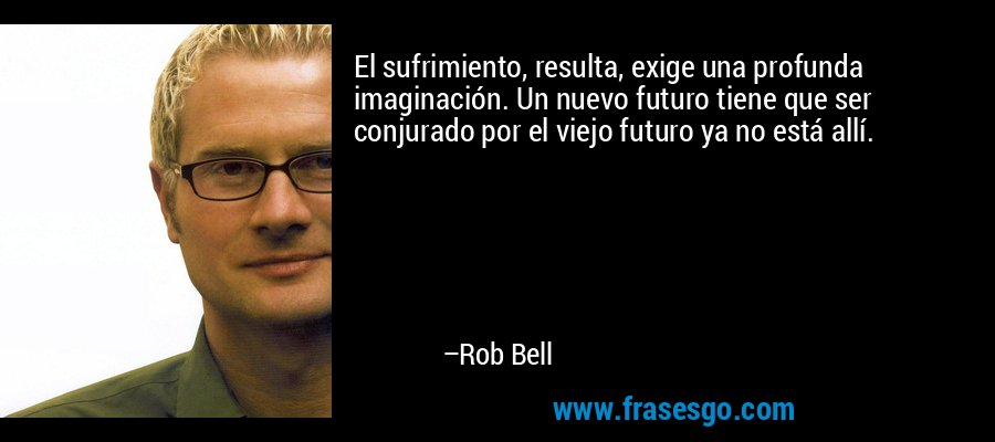 El sufrimiento, resulta, exige una profunda imaginación. Un nuevo futuro tiene que ser conjurado por el viejo futuro ya no está allí. – Rob Bell