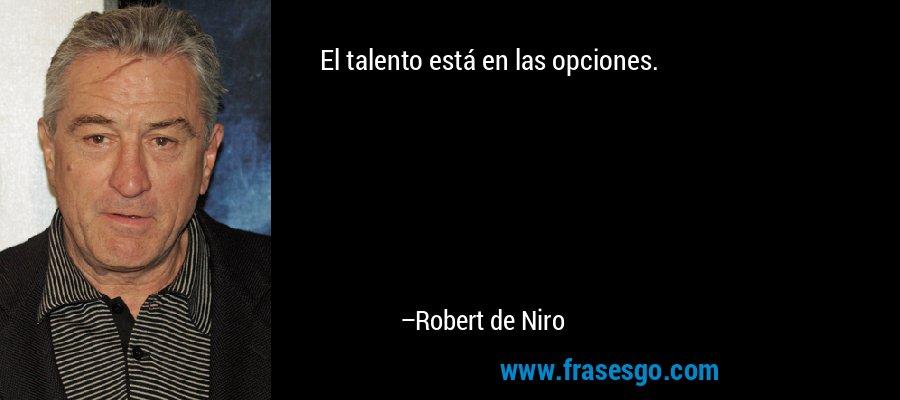 El talento está en las opciones. – Robert de Niro