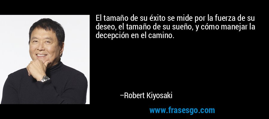 El tamaño de su éxito se mide por la fuerza de su deseo, el tamaño de su sueño, y cómo manejar la decepción en el camino. – Robert Kiyosaki