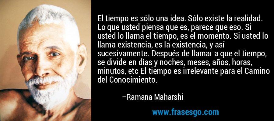 El tiempo es sólo una idea. Sólo existe la realidad. Lo que usted piensa que es, parece que eso. Si usted lo llama el tiempo, es el momento. Si usted lo llama existencia, es la existencia, y así sucesivamente. Después de llamar a que el tiempo, se divide en días y noches, meses, años, horas, minutos, etc El tiempo es irrelevante para el Camino del Conocimiento. – Ramana Maharshi