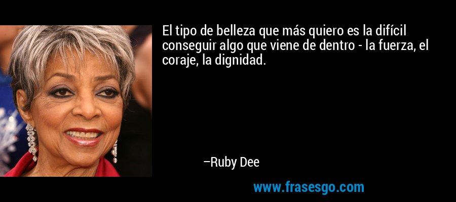 El tipo de belleza que más quiero es la difícil conseguir algo que viene de dentro - la fuerza, el coraje, la dignidad. – Ruby Dee