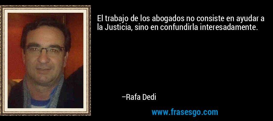 El trabajo de los abogados no consiste en ayudar a la Justicia, sino en confundirla interesadamente. – Rafa Dedi