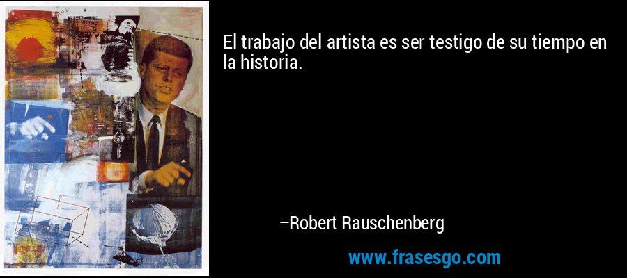 El trabajo del artista es ser testigo de su tiempo en la historia. – Robert Rauschenberg