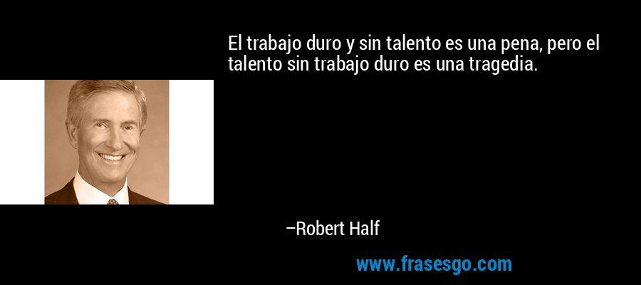 El trabajo duro y sin talento es una pena, pero el talento sin trabajo duro es una tragedia. – Robert Half