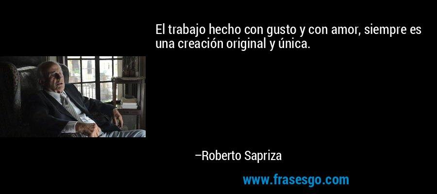 El trabajo hecho con gusto y con amor, siempre es una creación original y única. – Roberto Sapriza