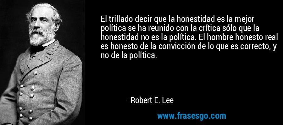 El trillado decir que la honestidad es la mejor política se ha reunido con la crítica sólo que la honestidad no es la política. El hombre honesto real es honesto de la convicción de lo que es correcto, y no de la política. – Robert E. Lee