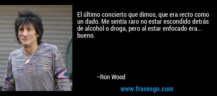 El último concierto que dimos, que era recto como un dado. Me sentía raro no estar escondido detrás de alcohol o droga, pero al estar enfocado era... bueno. – Ron Wood