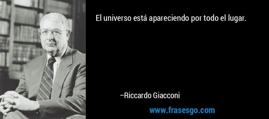 El universo está apareciendo por todo el lugar. – Riccardo Giacconi
