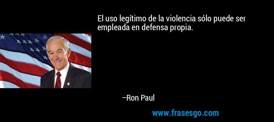 El uso legítimo de la violencia sólo puede ser empleada en defensa propia. – Ron Paul