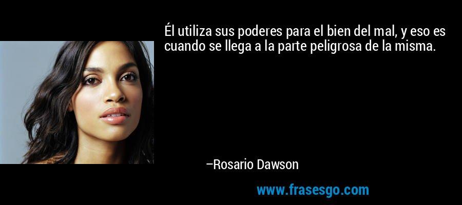 Él utiliza sus poderes para el bien del mal, y eso es cuando se llega a la parte peligrosa de la misma. – Rosario Dawson