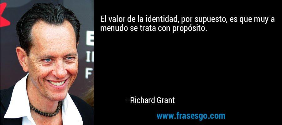 El valor de la identidad, por supuesto, es que muy a menudo se trata con propósito. – Richard Grant