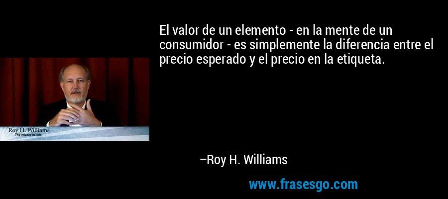 El valor de un elemento - en la mente de un consumidor - es simplemente la diferencia entre el precio esperado y el precio en la etiqueta. – Roy H. Williams
