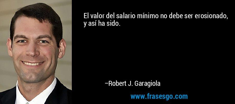 El valor del salario mínimo no debe ser erosionado, y así ha sido. – Robert J. Garagiola