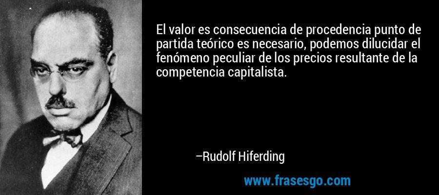 El valor es consecuencia de procedencia punto de partida teórico es necesario, podemos dilucidar el fenómeno peculiar de los precios resultante de la competencia capitalista. – Rudolf Hiferding