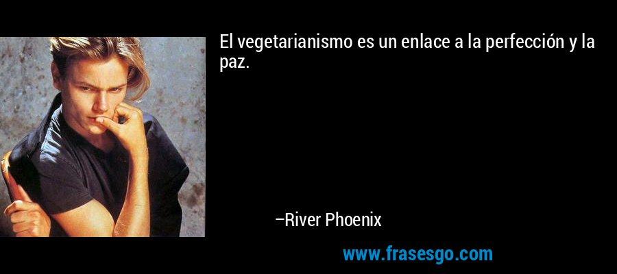 El vegetarianismo es un enlace a la perfección y la paz. – River Phoenix