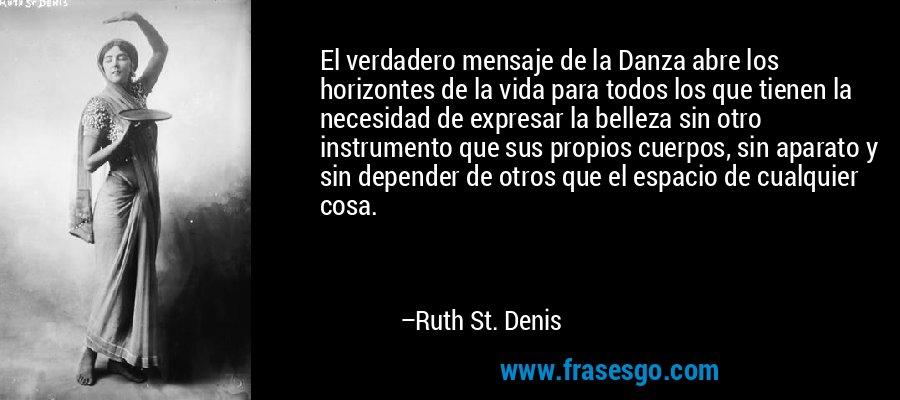 El verdadero mensaje de la Danza abre los horizontes de la vida para todos los que tienen la necesidad de expresar la belleza sin otro instrumento que sus propios cuerpos, sin aparato y sin depender de otros que el espacio de cualquier cosa. – Ruth St. Denis