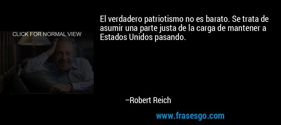 El verdadero patriotismo no es barato. Se trata de asumir una parte justa de la carga de mantener a Estados Unidos pasando. – Robert Reich