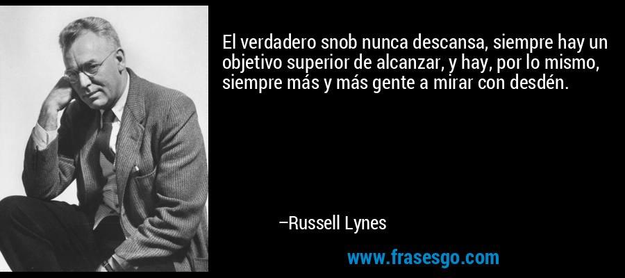 El verdadero snob nunca descansa, siempre hay un objetivo superior de alcanzar, y hay, por lo mismo, siempre más y más gente a mirar con desdén. – Russell Lynes