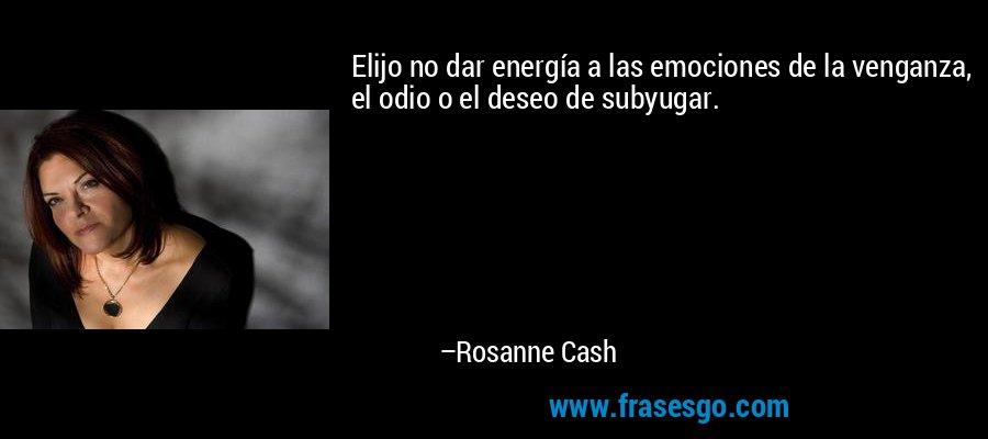 Elijo no dar energía a las emociones de la venganza, el odio o el deseo de subyugar. – Rosanne Cash