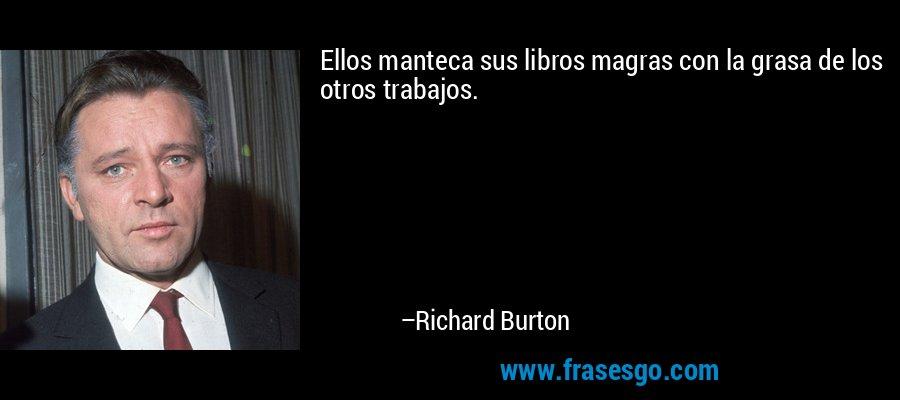 Ellos manteca sus libros magras con la grasa de los otros trabajos. – Richard Burton
