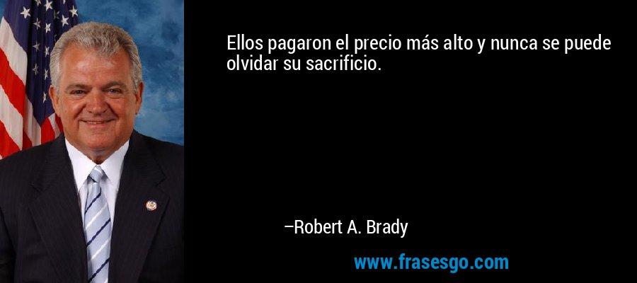 Ellos pagaron el precio más alto y nunca se puede olvidar su sacrificio. – Robert A. Brady