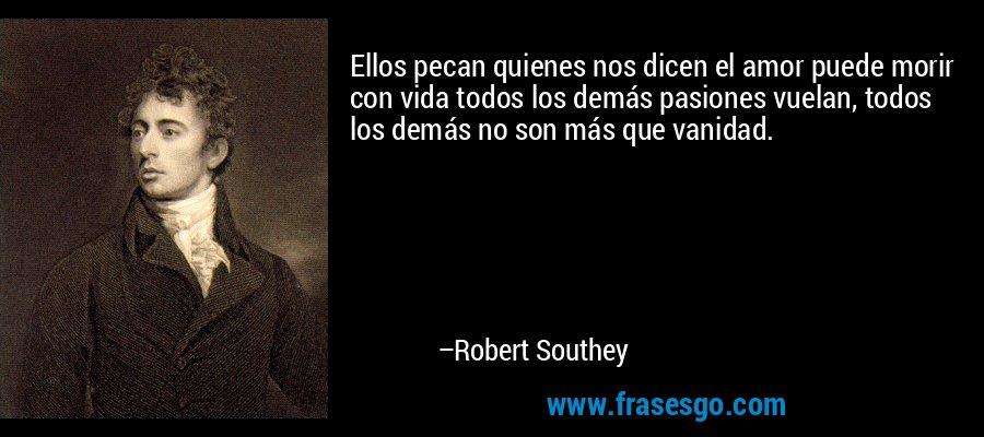 Ellos pecan quienes nos dicen el amor puede morir con vida todos los demás pasiones vuelan, todos los demás no son más que vanidad. – Robert Southey