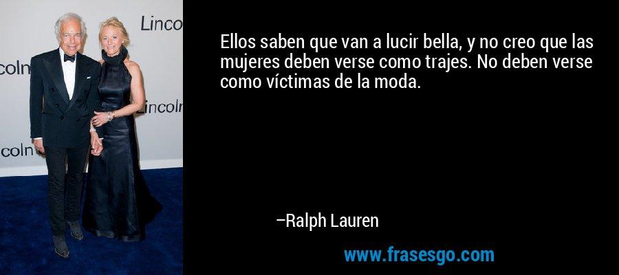 Ellos saben que van a lucir bella, y no creo que las mujeres deben verse como trajes. No deben verse como víctimas de la moda. – Ralph Lauren