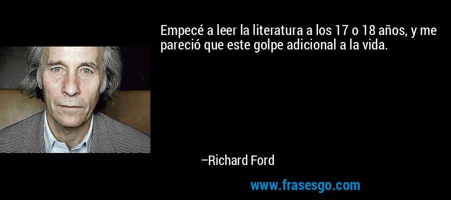 Empecé a leer la literatura a los 17 o 18 años, y me pareció que este golpe adicional a la vida. – Richard Ford