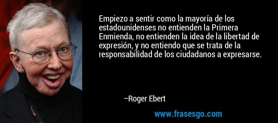 Empiezo a sentir como la mayoría de los estadounidenses no entienden la Primera Enmienda, no entienden la idea de la libertad de expresión, y no entiendo que se trata de la responsabilidad de los ciudadanos a expresarse. – Roger Ebert