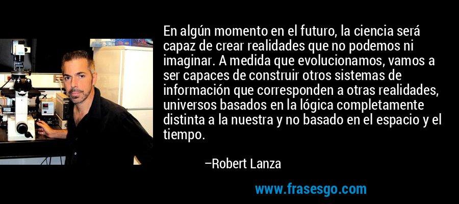 En algún momento en el futuro, la ciencia será capaz de crear realidades que no podemos ni imaginar. A medida que evolucionamos, vamos a ser capaces de construir otros sistemas de información que corresponden a otras realidades, universos basados en la lógica completamente distinta a la nuestra y no basado en el espacio y el tiempo. – Robert Lanza