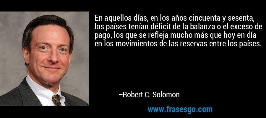 En aquellos días, en los años cincuenta y sesenta, los países tenían déficit de la balanza o el exceso de pago, los que se refleja mucho más que hoy en día en los movimientos de las reservas entre los países. – Robert C. Solomon