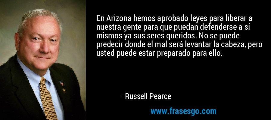 En Arizona hemos aprobado leyes para liberar a nuestra gente para que puedan defenderse a sí mismos ya sus seres queridos. No se puede predecir donde el mal será levantar la cabeza, pero usted puede estar preparado para ello. – Russell Pearce