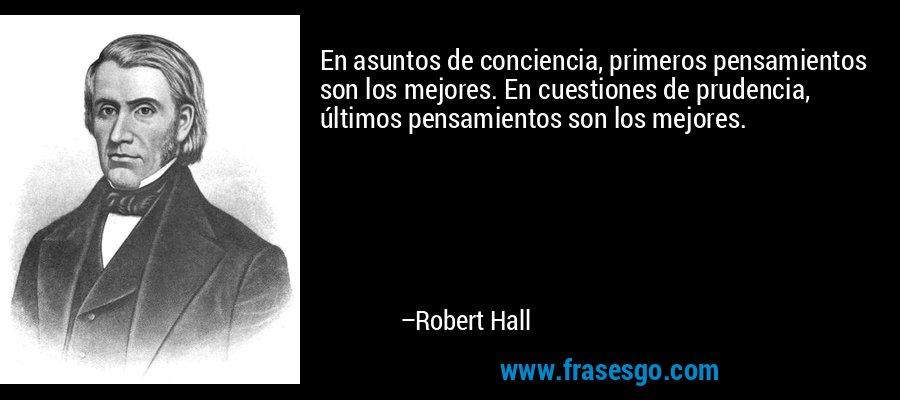 En asuntos de conciencia, primeros pensamientos son los mejores. En cuestiones de prudencia, últimos pensamientos son los mejores. – Robert Hall