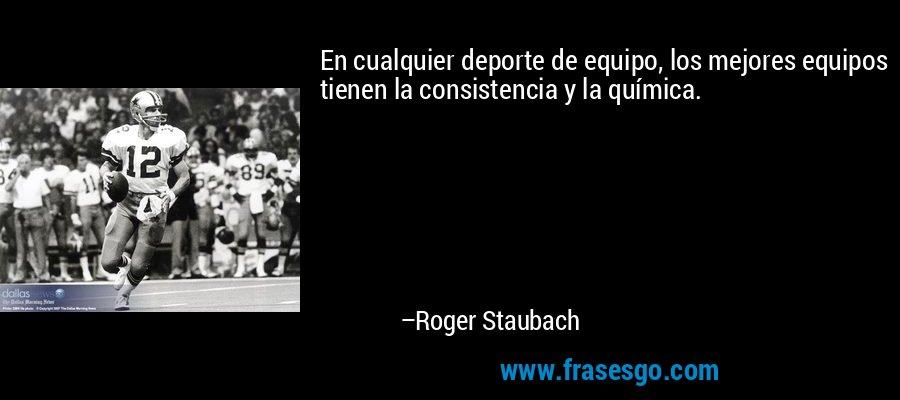 En cualquier deporte de equipo, los mejores equipos tienen la consistencia y la química. – Roger Staubach