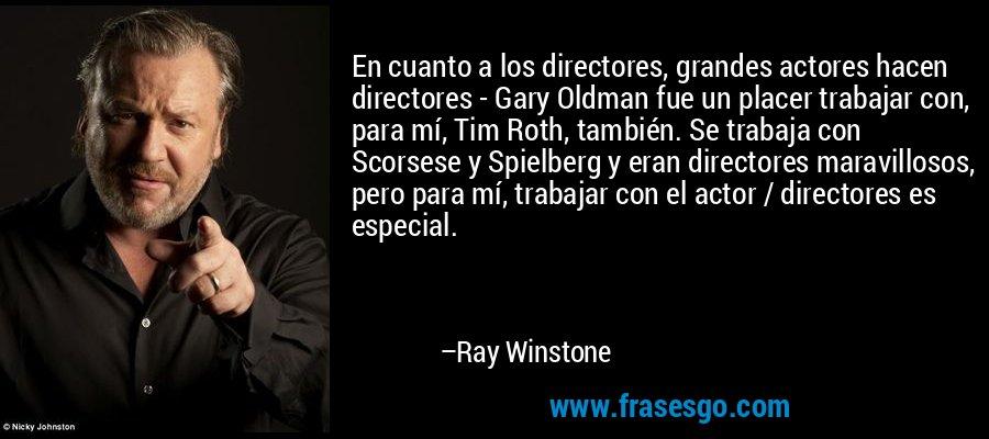 En cuanto a los directores, grandes actores hacen directores - Gary Oldman fue un placer trabajar con, para mí, Tim Roth, también. Se trabaja con Scorsese y Spielberg y eran directores maravillosos, pero para mí, trabajar con el actor / directores es especial. – Ray Winstone