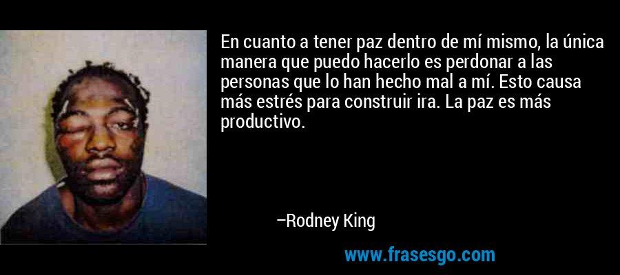 En cuanto a tener paz dentro de mí mismo, la única manera que puedo hacerlo es perdonar a las personas que lo han hecho mal a mí. Esto causa más estrés para construir ira. La paz es más productivo. – Rodney King