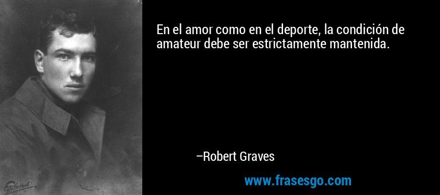 En el amor como en el deporte, la condición de amateur debe ser estrictamente mantenida. – Robert Graves