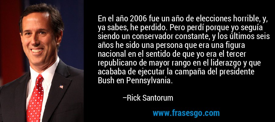 En el año 2006 fue un año de elecciones horrible, y, ya sabes, he perdido. Pero perdí porque yo seguía siendo un conservador constante, y los últimos seis años he sido una persona que era una figura nacional en el sentido de que yo era el tercer republicano de mayor rango en el liderazgo y que acababa de ejecutar la campaña del presidente Bush en Pennsylvania. – Rick Santorum