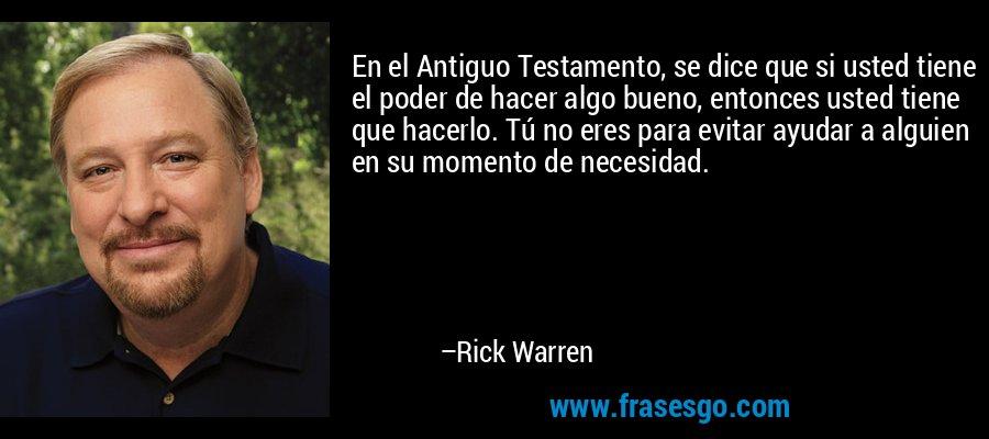 En el Antiguo Testamento, se dice que si usted tiene el poder de hacer algo bueno, entonces usted tiene que hacerlo. Tú no eres para evitar ayudar a alguien en su momento de necesidad. – Rick Warren