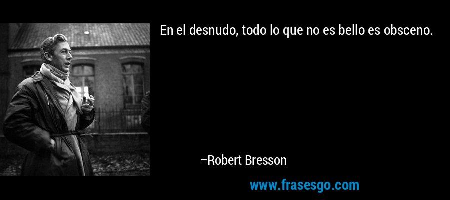 En el desnudo, todo lo que no es bello es obsceno. – Robert Bresson