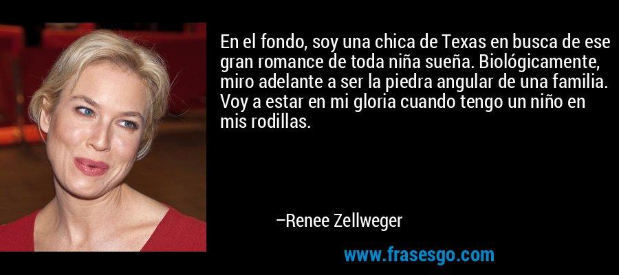 En el fondo, soy una chica de Texas en busca de ese gran romance de toda niña sueña. Biológicamente, miro adelante a ser la piedra angular de una familia. Voy a estar en mi gloria cuando tengo un niño en mis rodillas. – Renee Zellweger